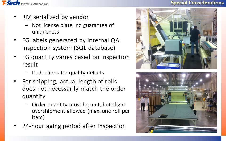 Special Considerations RM serialized by vendor – Not license plate; no guarantee of uniqueness FG labels generated by internal QA inspection system (SQL database) FG quantity varies based on inspection result – Deductions for quality defects For shipping, actual length of rolls does not necessarily match the order quantity – Order quantity must be met, but slight overshipment allowed (max.