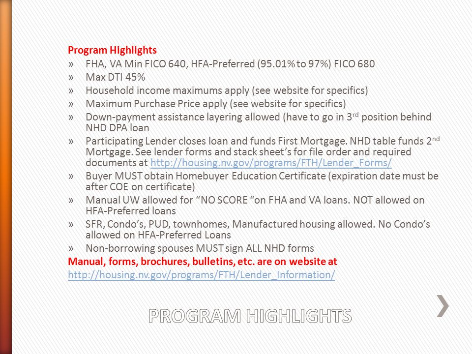 Program Highlights » FHA, VA Min FICO 640, HFA-Preferred (95.01% to 97%) FICO 680 » Max DTI 45% » Household income maximums apply (see website for specifics) » Maximum Purchase Price apply (see website for specifics) » Down-payment assistance layering allowed (have to go in 3 rd position behind NHD DPA loan » Participating Lender closes loan and funds First Mortgage.