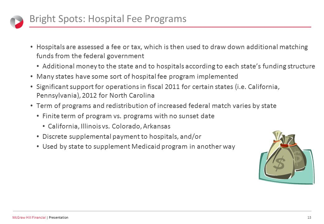 13 McGraw Hill Financial | Presentation Bright Spots: Hospital Fee Programs Hospitals are assessed a fee or tax, which is then used to draw down additional matching funds from the federal government Additional money to the state and to hospitals according to each state's funding structure Many states have some sort of hospital fee program implemented Significant support for operations in fiscal 2011 for certain states (i.e.