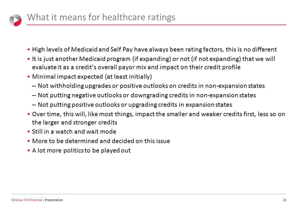 26 McGraw Hill Financial | Presentation What it means for healthcare ratings High levels of Medicaid and Self Pay have always been rating factors, this is no different It is just another Medicaid program (if expanding) or not (if not expanding) that we will evaluate it as a credit's overall payor mix and impact on their credit profile Minimal impact expected (at least initially) – Not withholding upgrades or positive outlooks on credits in non-expansion states – Not putting negative outlooks or downgrading credits in non-expansion states – Not putting positive outlooks or upgrading credits in expansion states Over time, this will, like most things, impact the smaller and weaker credits first, less so on the larger and stronger credits Still in a watch and wait mode More to be determined and decided on this issue A lot more politics to be played out