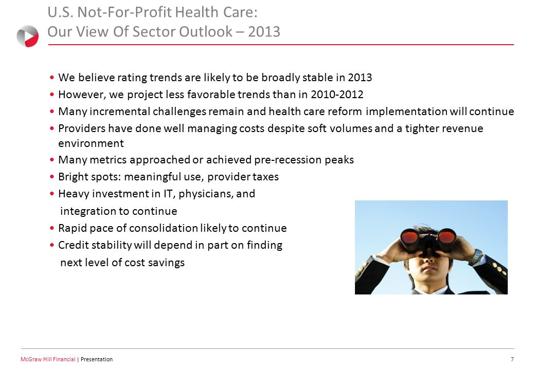 8 McGraw Hill Financial | Presentation Ongoing Incremental Pressures Continue Despite strong performance, we see incremental credit pressures – Relatively high unemployment, reduced health insurance benefits – Medicaid funding pressures – ARRA funding expired in 2012; enrollment still growing – Medicare: weak update factors, VBP, HAC penalties, re-admit penalties, fiscal cliff deal, looming sequestration / negotiated cuts – Commercial plans offering smaller rate increases, seeking value-based contracts – Many of the easier cost cutting tactics already deployed – Utilization trends remain generally weak – Cost of employing physicians raises fixed costs – Ongoing competition from physician offices and privately owned treatment centers – Rising average age of plant ARRA = American Recovery and Reinvestment Act.
