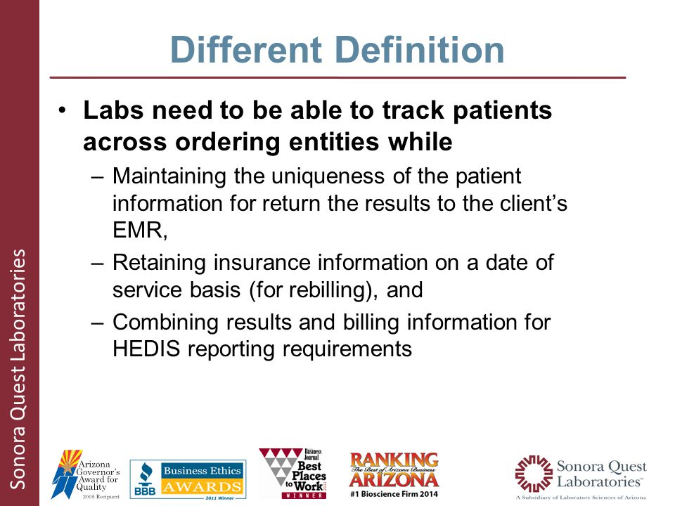Sonora Quest Laboratories Different Definition Labs need to be able to track patients across ordering entities while –Maintaining the uniqueness of the patient information for return the results to the client's EMR, –Retaining insurance information on a date of service basis (for rebilling), and –Combining results and billing information for HEDIS reporting requirements