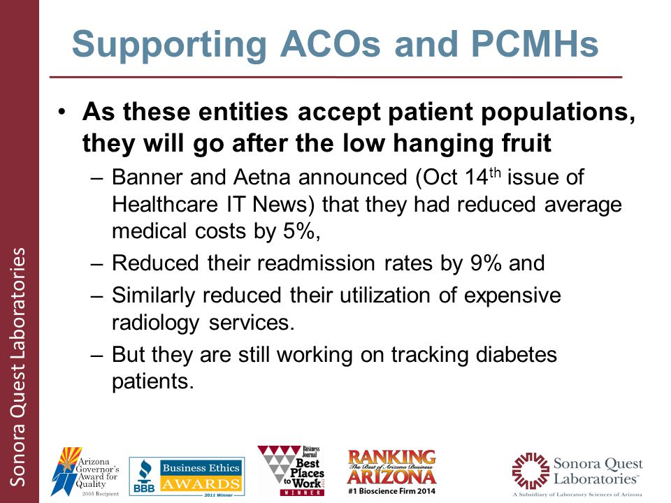 Sonora Quest Laboratories Supporting ACOs and PCMHs As these entities accept patient populations, they will go after the low hanging fruit –Banner and Aetna announced (Oct 14 th issue of Healthcare IT News) that they had reduced average medical costs by 5%, –Reduced their readmission rates by 9% and –Similarly reduced their utilization of expensive radiology services.