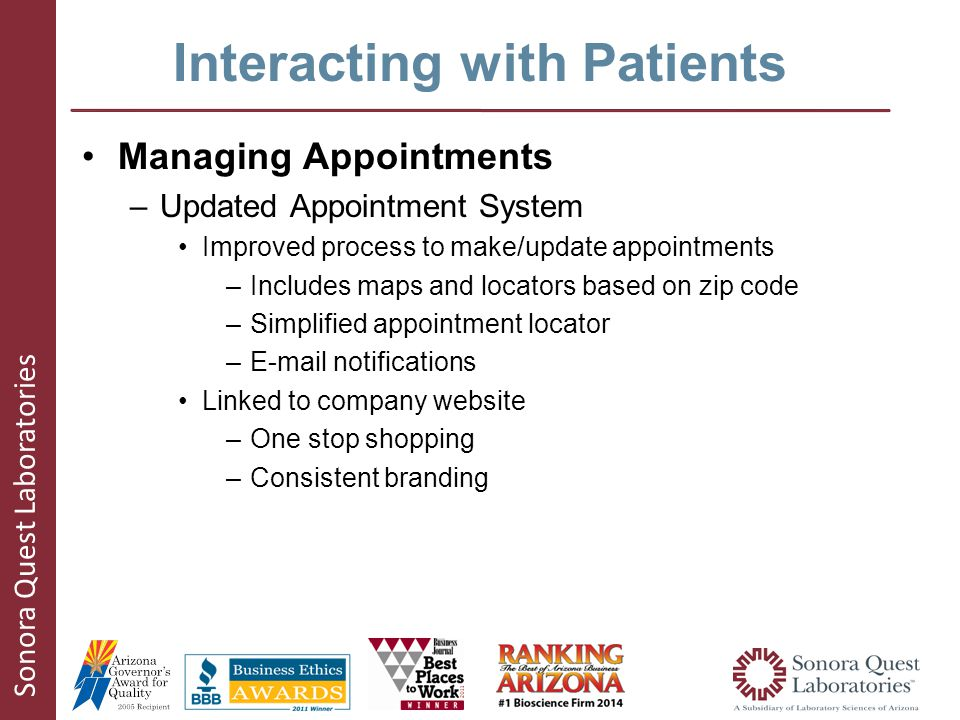 Sonora Quest Laboratories Interacting with Patients Managing Appointments –Updated Appointment System Improved process to make/update appointments –Includes maps and locators based on zip code –Simplified appointment locator –E-mail notifications Linked to company website –One stop shopping –Consistent branding