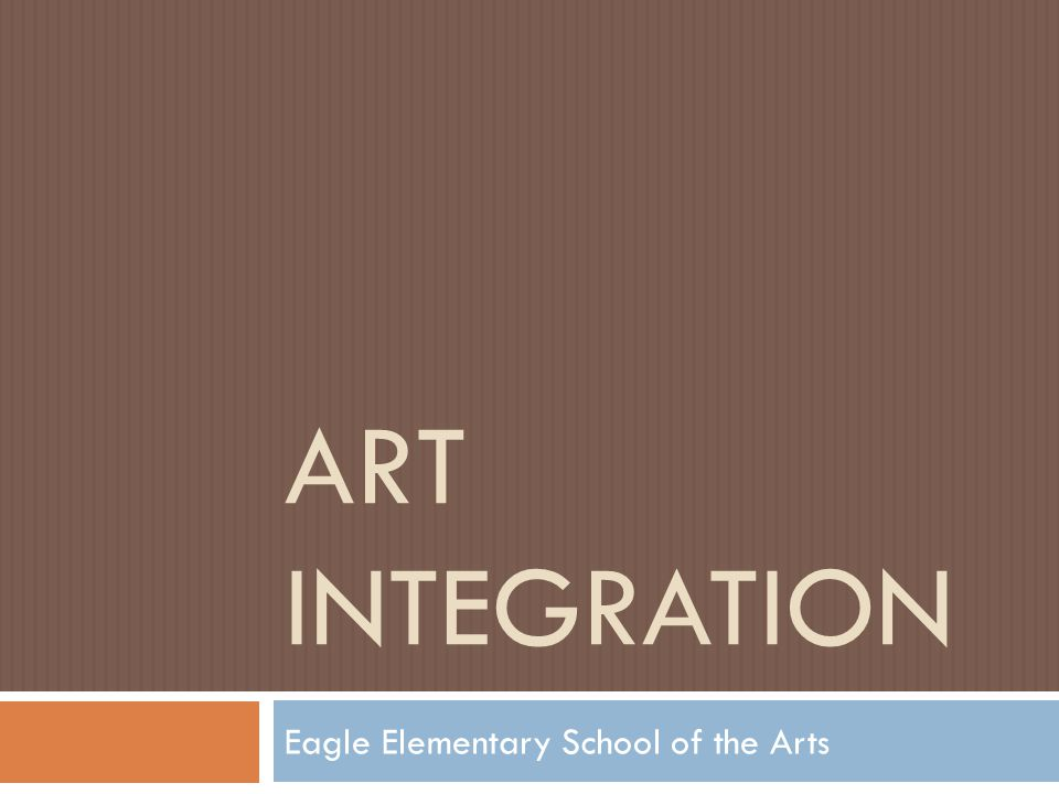 ART INTEGRATION Eagle Elementary School of the Arts