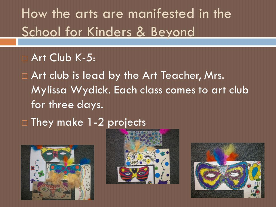 How the arts are manifested in the School for Kinders & Beyond  Art Club K-5 :  Art club is lead by the Art Teacher, Mrs.