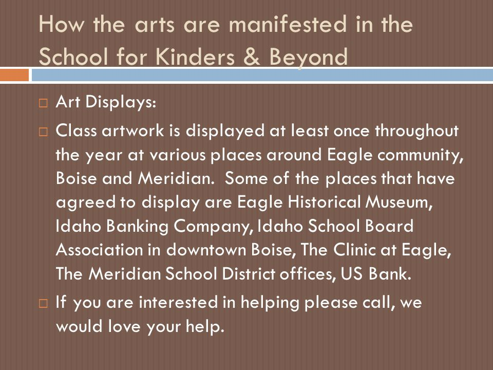 How the arts are manifested in the School for Kinders & Beyond  Art Displays:  Class artwork is displayed at least once throughout the year at various places around Eagle community, Boise and Meridian.