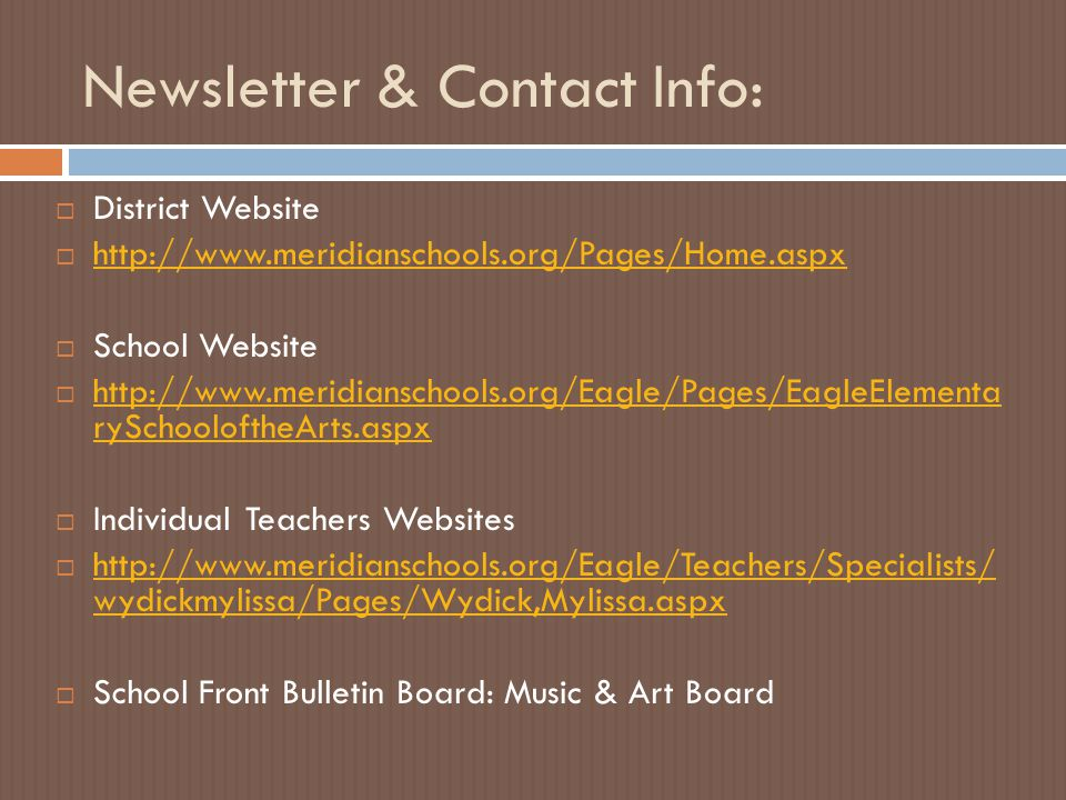 Newsletter & Contact Info:  District Website  http://www.meridianschools.org/Pages/Home.aspx http://www.meridianschools.org/Pages/Home.aspx  School Website  http://www.meridianschools.org/Eagle/Pages/EagleElementa rySchooloftheArts.aspx http://www.meridianschools.org/Eagle/Pages/EagleElementa rySchooloftheArts.aspx  Individual Teachers Websites  http://www.meridianschools.org/Eagle/Teachers/Specialists/ wydickmylissa/Pages/Wydick,Mylissa.aspx http://www.meridianschools.org/Eagle/Teachers/Specialists/ wydickmylissa/Pages/Wydick,Mylissa.aspx  School Front Bulletin Board: Music & Art Board