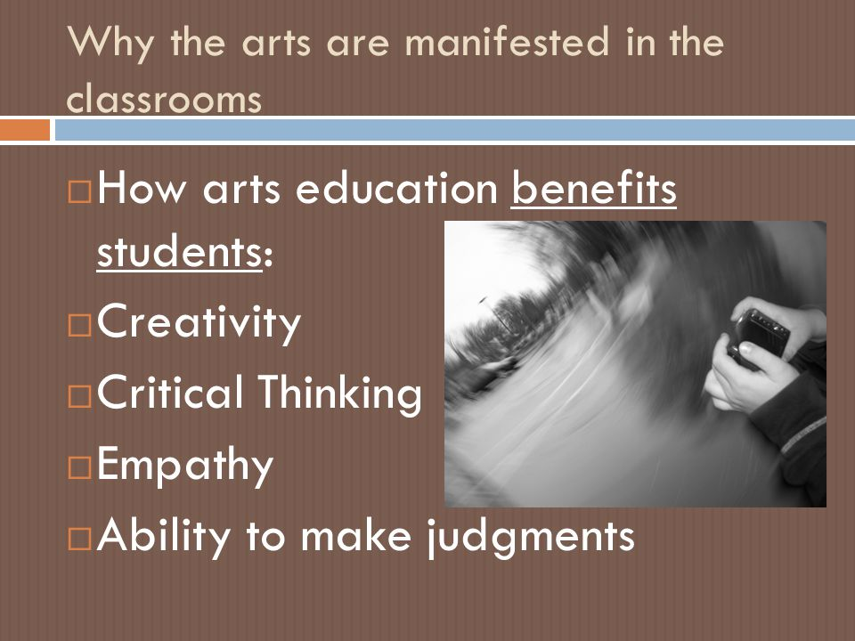 Why the arts are manifested in the classrooms  How arts education benefits students:  Creativity  Critical Thinking  Empathy  Ability to make judgments
