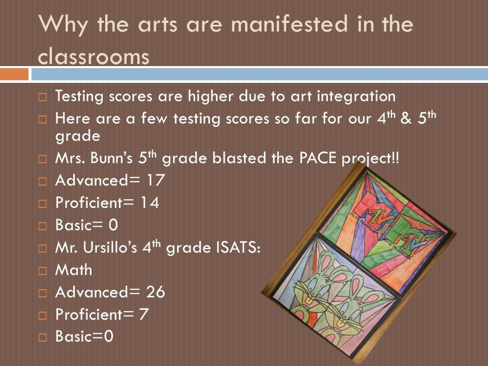  Testing scores are higher due to art integration  Here are a few testing scores so far for our 4 th & 5 th grade  Mrs.