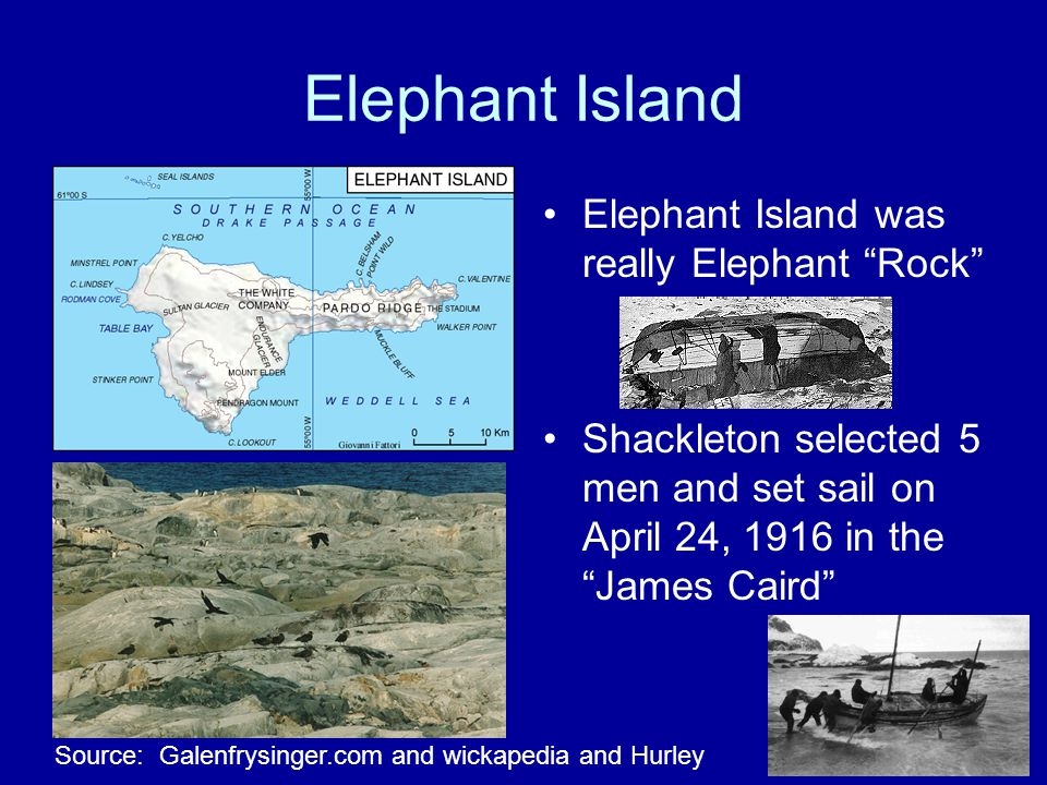 Elephant Island Elephant Island was really Elephant Rock Shackleton selected 5 men and set sail on April 24, 1916 in the James Caird Source: Galenfrysinger.com and wickapedia and Hurley