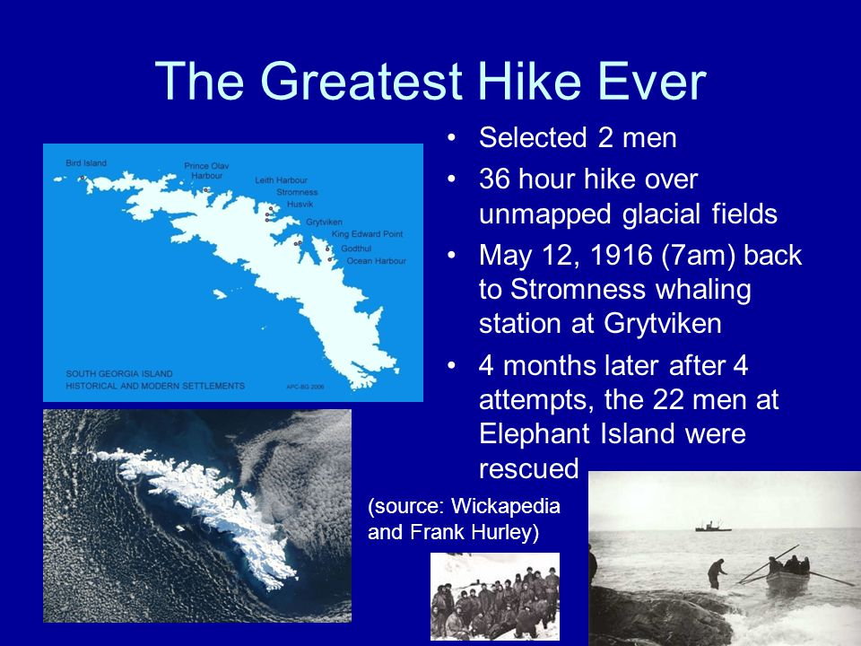 The Greatest Hike Ever Selected 2 men 36 hour hike over unmapped glacial fields May 12, 1916 (7am) back to Stromness whaling station at Grytviken 4 months later after 4 attempts, the 22 men at Elephant Island were rescued (source: Wickapedia and Frank Hurley)