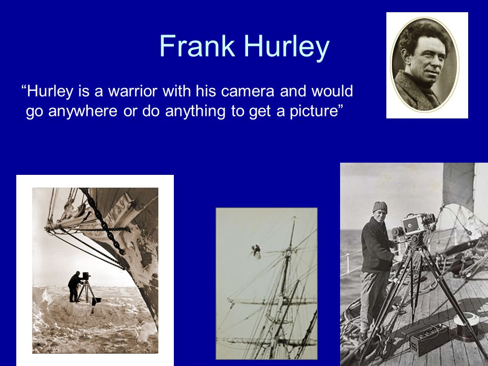 Frank Hurley Hurley is a warrior with his camera and would go anywhere or do anything to get a picture