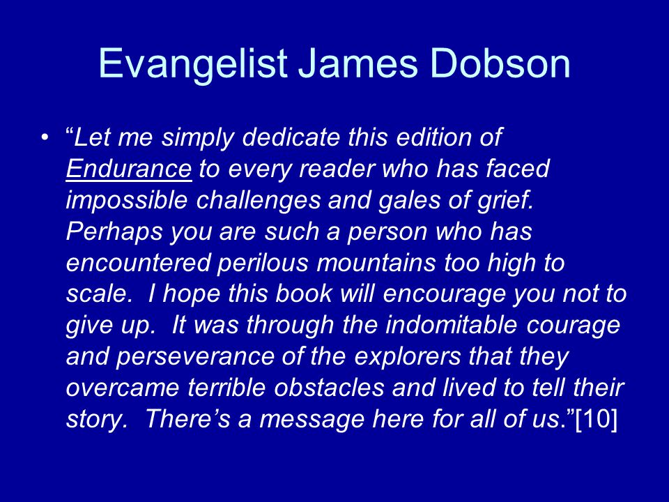 Evangelist James Dobson Let me simply dedicate this edition of Endurance to every reader who has faced impossible challenges and gales of grief.