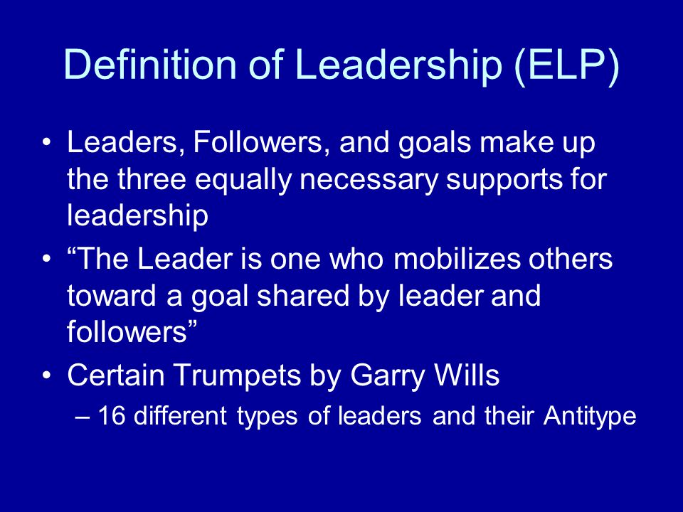 Definition of Leadership (ELP) Leaders, Followers, and goals make up the three equally necessary supports for leadership The Leader is one who mobilizes others toward a goal shared by leader and followers Certain Trumpets by Garry Wills –16 different types of leaders and their Antitype