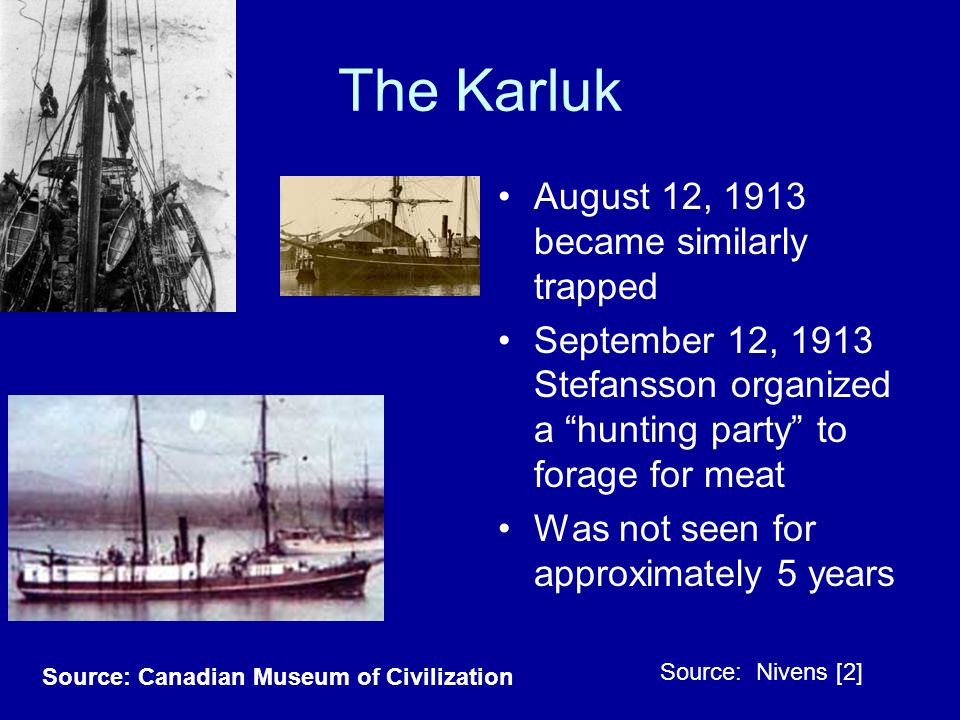 Source: Canadian Museum of Civilization The Karluk August 12, 1913 became similarly trapped September 12, 1913 Stefansson organized a hunting party to forage for meat Was not seen for approximately 5 years Source: Nivens [2]