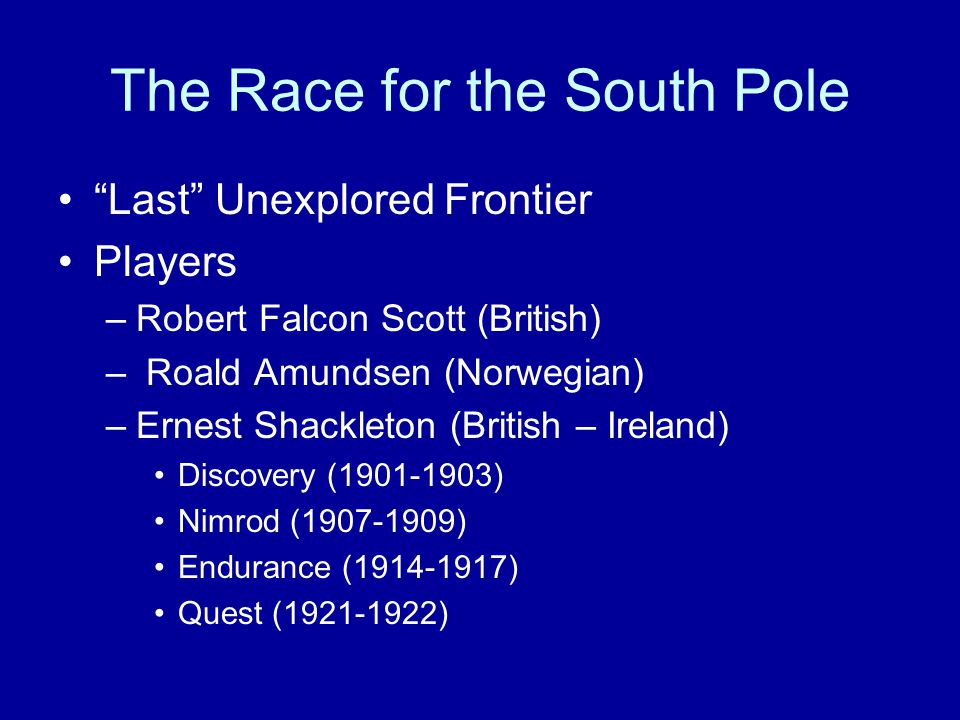 Last Unexplored Frontier Players –Robert Falcon Scott (British) – Roald Amundsen (Norwegian) –Ernest Shackleton (British – Ireland) Discovery (1901-1903) Nimrod (1907-1909) Endurance (1914-1917) Quest (1921-1922)