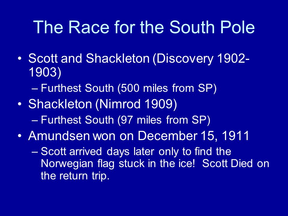 The Race for the South Pole Scott and Shackleton (Discovery 1902- 1903) –Furthest South (500 miles from SP) Shackleton (Nimrod 1909) –Furthest South (97 miles from SP) Amundsen won on December 15, 1911 –Scott arrived days later only to find the Norwegian flag stuck in the ice.