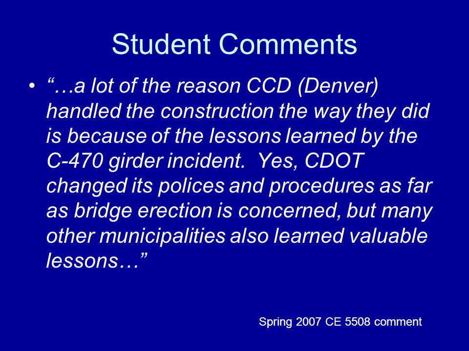 Student Comments …a lot of the reason CCD (Denver) handled the construction the way they did is because of the lessons learned by the C-470 girder incident.