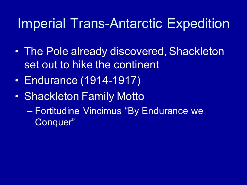 Imperial Trans-Antarctic Expedition The Pole already discovered, Shackleton set out to hike the continent Endurance (1914-1917) Shackleton Family Motto –Fortitudine Vincimus By Endurance we Conquer