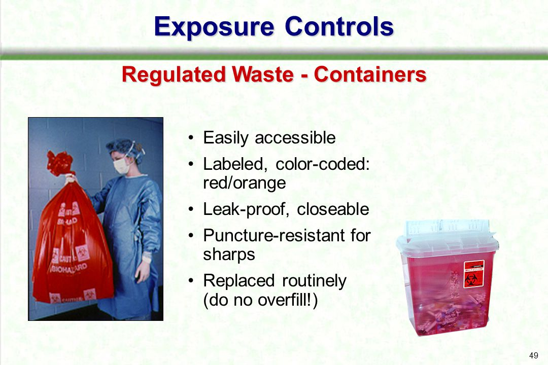 50 Close immediately before removing or replacing Place in second container if leaking possible or if outside contamination of primary container occurs If reusable, open, empty, and clean it in a manner that will not expose you and other employees Exposure Controls Regulated Waste - Containers