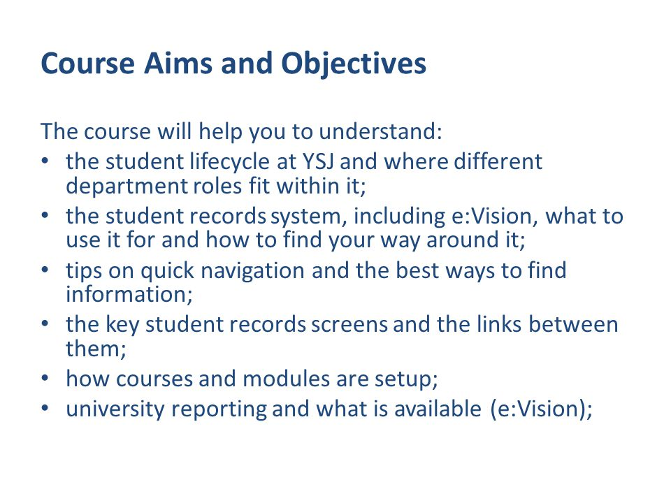 Course Aims and Objectives The course will help you to understand: the student lifecycle at YSJ and where different department roles fit within it; the student records system, including e:Vision, what to use it for and how to find your way around it; tips on quick navigation and the best ways to find information; the key student records screens and the links between them; how courses and modules are setup; university reporting and what is available (e:Vision);
