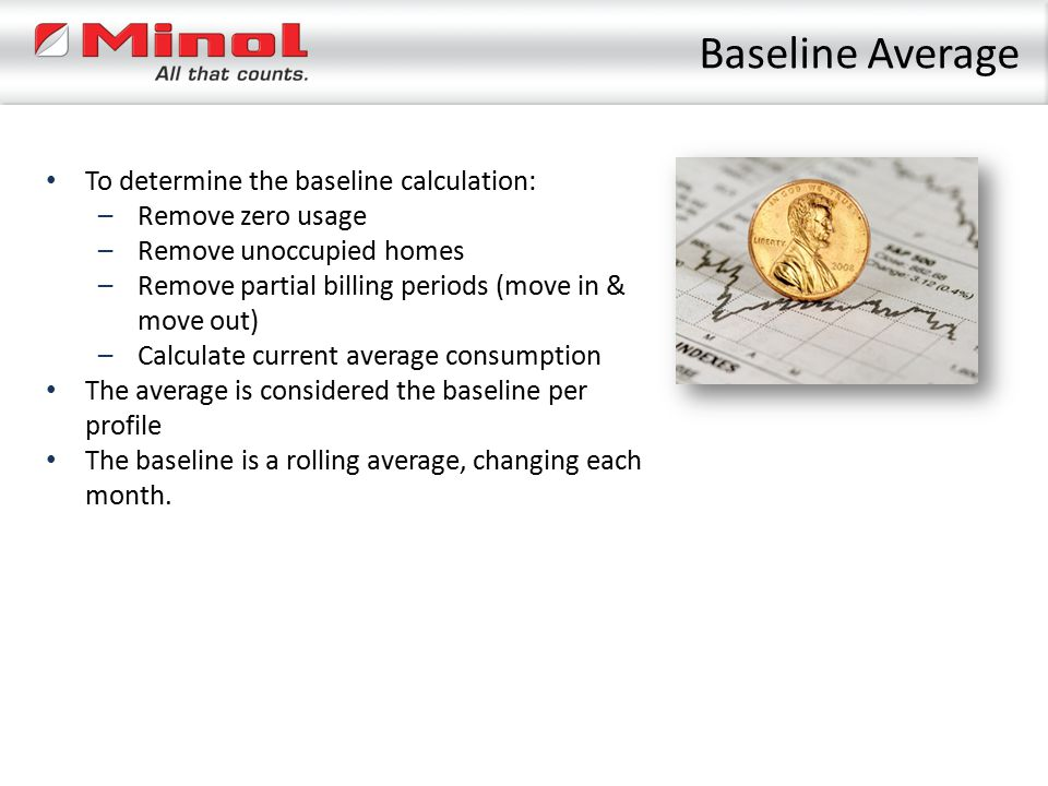 To determine the baseline calculation: –Remove zero usage –Remove unoccupied homes –Remove partial billing periods (move in & move out) –Calculate cur