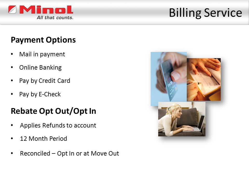 Billing Service Payment Options 12 Month Period Online Banking Pay by Credit Card Rebate Opt Out/Opt In Pay by E-Check Applies Refunds to account Reco