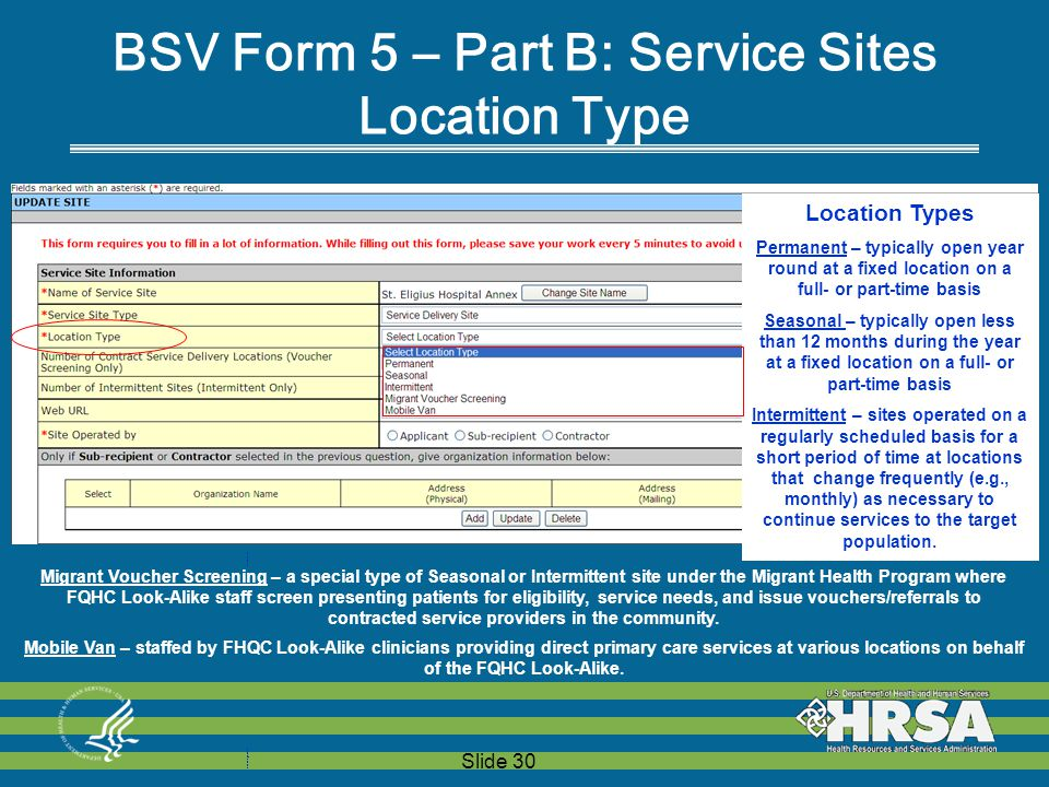 Slide 30 Location TypesPermanent – typically open year round at a fixed location on a full- or part-time basisSeasonal – typically open less than 12 months during the year at a fixed location on a full- or part-time basisIntermittent – sites operated on a regularly scheduled basis for a short period of time at locations that change frequently (e.g., monthly) as necessary to continue services to the target population.Migrant Voucher Screening – a special type of Seasonal or Intermittent site under the Migrant Health Program where FQHC Look-Alike staff screen presenting patients for eligibility, service needs, and issue vouchers/referrals to contracted service providers in the community.Mobile Van – staffed by FHQC Look-Alike clinicians providing direct primary care services at various locations on behalf of the FQHC Look-Alike.Location TypesPermanent – typically open year round at a fixed location on a full- or part-time basisSeasonal – typically open less than 12 months during the year at a fixed location on a full- or part-time basisIntermittent – sites operated on a regularly scheduled basis for a short period of time at locations that change frequently (e.g., monthly) as necessary to continue services to the target population.Migrant Voucher Screening – a special type of Seasonal or Intermittent site under the Migrant Health Program where FQHC Look-Alike staff screen presenting patients for eligibility, service needs, and issue vouchers/referrals to contracted service providers in the community.Mobile Van – staffed by FHQC Look-Alike clinicians providing direct primary care services at various locations on behalf of the FQHC Look-Alike.