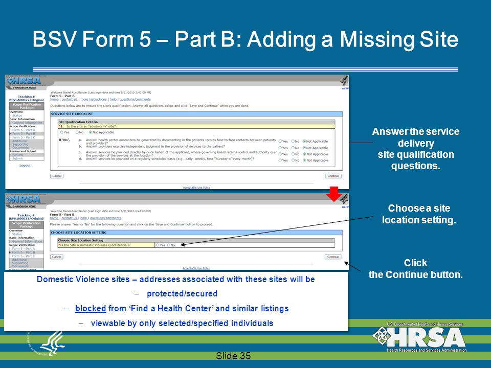 Slide 35 BSV Form 5 – Part B: Adding a Missing Site  Domestic Violence sites – addresses associated with these sites will be –protected/secured –blocked from 'Find a Health Center' and similar listings –viewable by only selected/specified individuals Answer the service delivery site qualification questions.