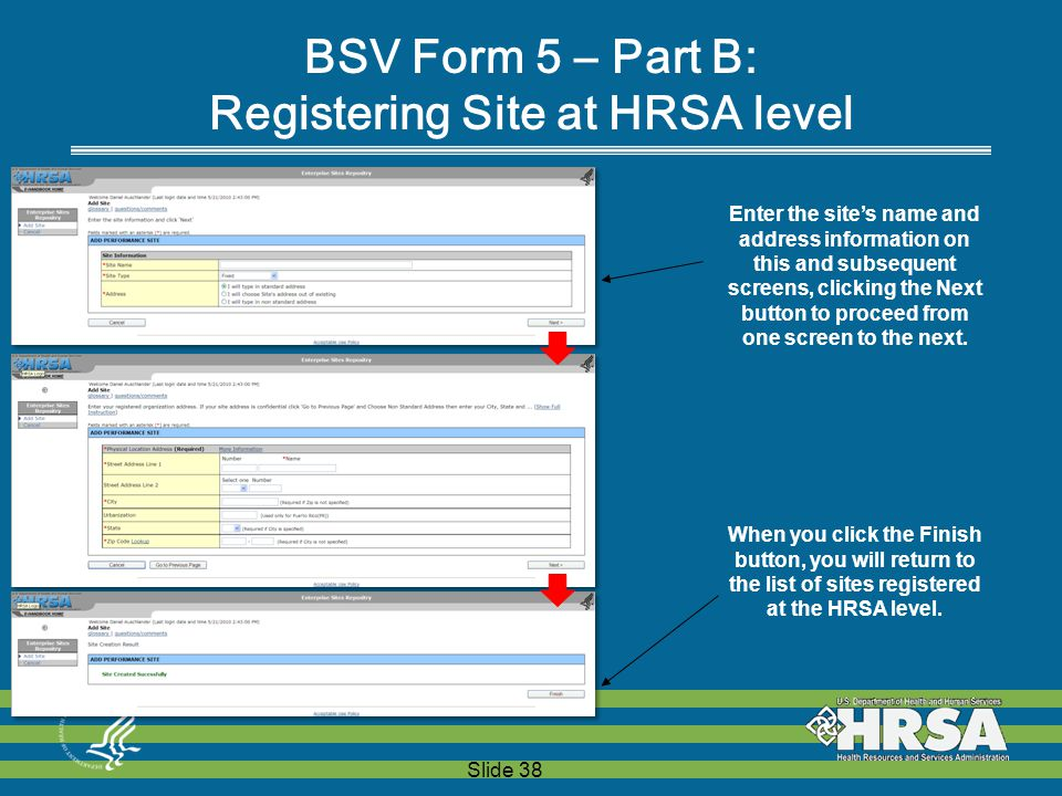 Slide 38 BSV Form 5 – Part B: Registering Site at HRSA level Enter the site's name and address information on this and subsequent screens, clicking the Next button to proceed from one screen to the next.