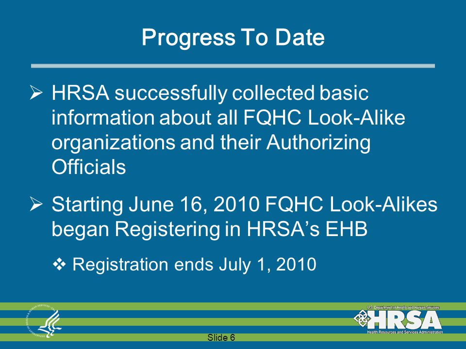 Slide 6 Progress To Date  HRSA successfully collected basic information about all FQHC Look-Alike organizations and their Authorizing Officials  Starting June 16, 2010 FQHC Look-Alikes began Registering in HRSA's EHB  Registration ends July 1, 2010