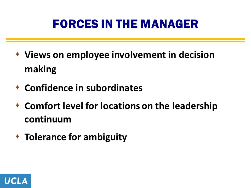 FORCES IN THE MANAGER  Views on employee involvement in decision making  Confidence in subordinates  Comfort level for locations on the leadership continuum  Tolerance for ambiguity