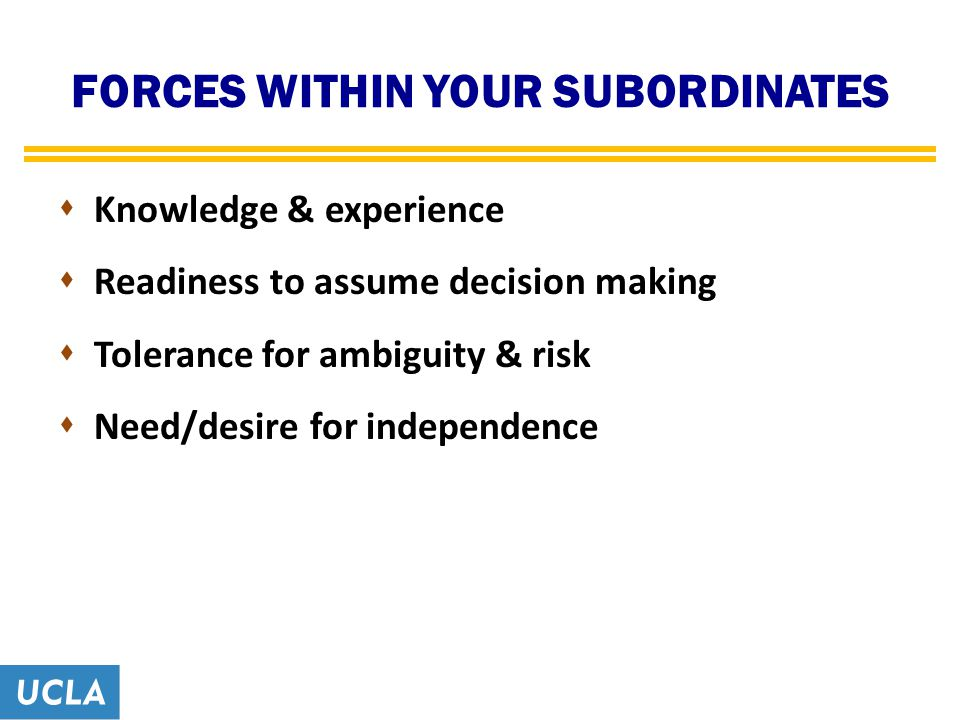 FORCES WITHIN YOUR SUBORDINATES  Knowledge & experience  Readiness to assume decision making  Tolerance for ambiguity & risk  Need/desire for independence