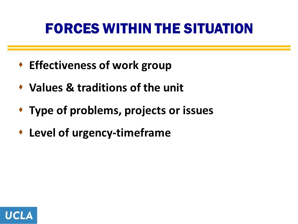 FORCES WITHIN THE SITUATION  Effectiveness of work group  Values & traditions of the unit  Type of problems, projects or issues  Level of urgency-timeframe
