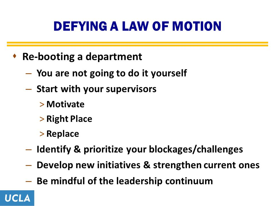 DEFYING A LAW OF MOTION  Re-booting a department – You are not going to do it yourself – Start with your supervisors >Motivate >Right Place >Replace – Identify & prioritize your blockages/challenges – Develop new initiatives & strengthen current ones – Be mindful of the leadership continuum