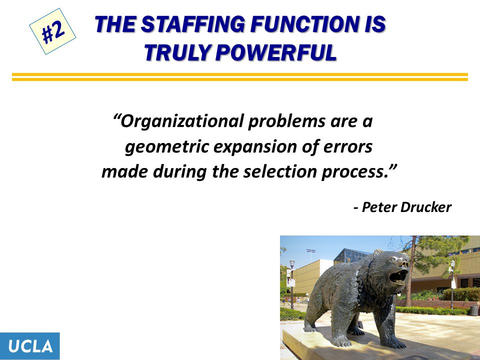 THE STAFFING FUNCTION IS TRULY POWERFUL Organizational problems are a geometric expansion of errors made during the selection process. - Peter Drucker #2