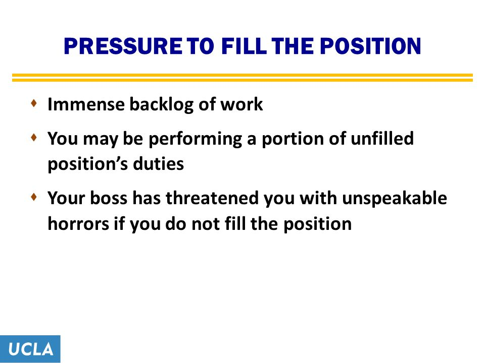 PRESSURE TO FILL THE POSITION  Immense backlog of work  You may be performing a portion of unfilled position's duties  Your boss has threatened you with unspeakable horrors if you do not fill the position