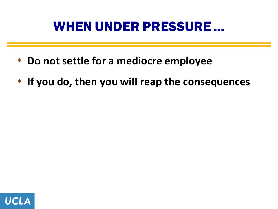WHEN UNDER PRESSURE …  Do not settle for a mediocre employee  If you do, then you will reap the consequences