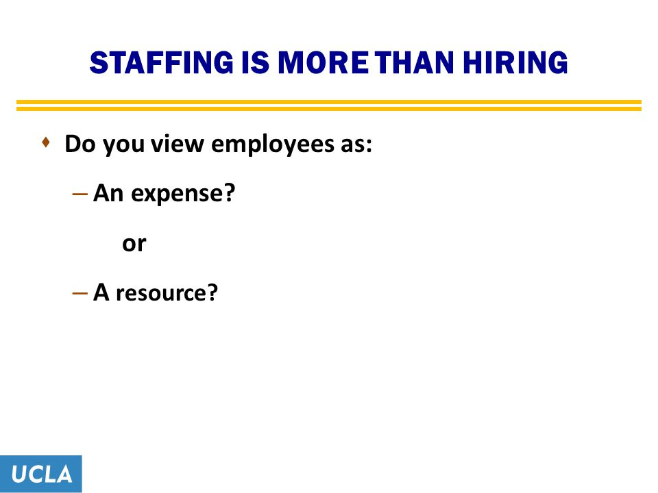 STAFFING IS MORE THAN HIRING  Do you view employees as: – An expense? or – A resource?