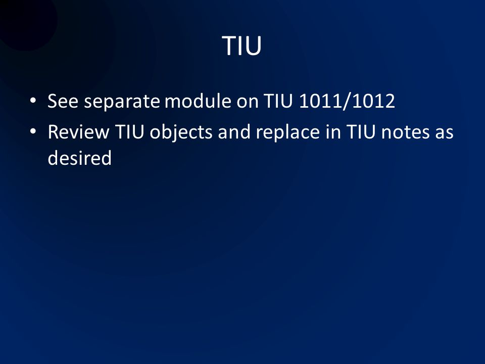 TIU See separate module on TIU 1011/1012 Review TIU objects and replace in TIU notes as desired