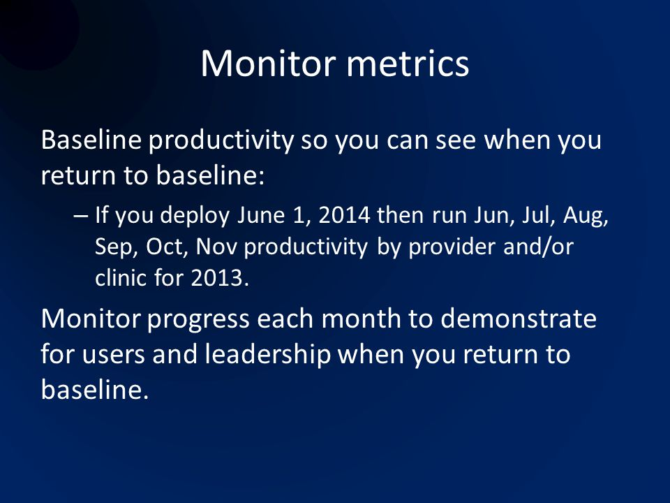 Monitor metrics Baseline productivity so you can see when you return to baseline: – If you deploy June 1, 2014 then run Jun, Jul, Aug, Sep, Oct, Nov p