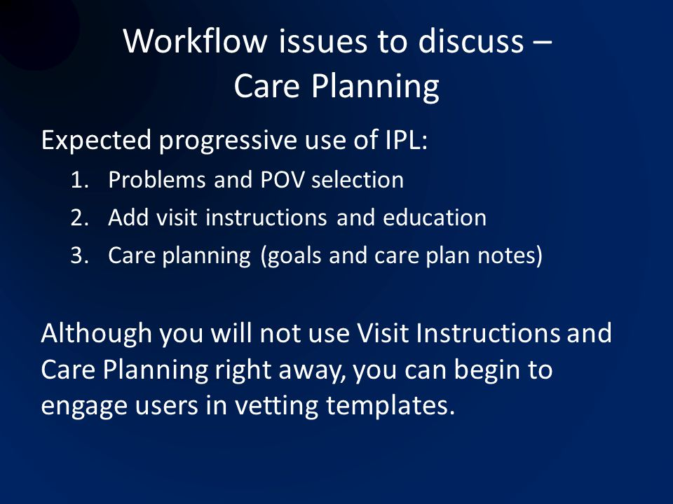 Workflow issues to discuss – Care Planning Expected progressive use of IPL: 1.Problems and POV selection 2.Add visit instructions and education 3.Care