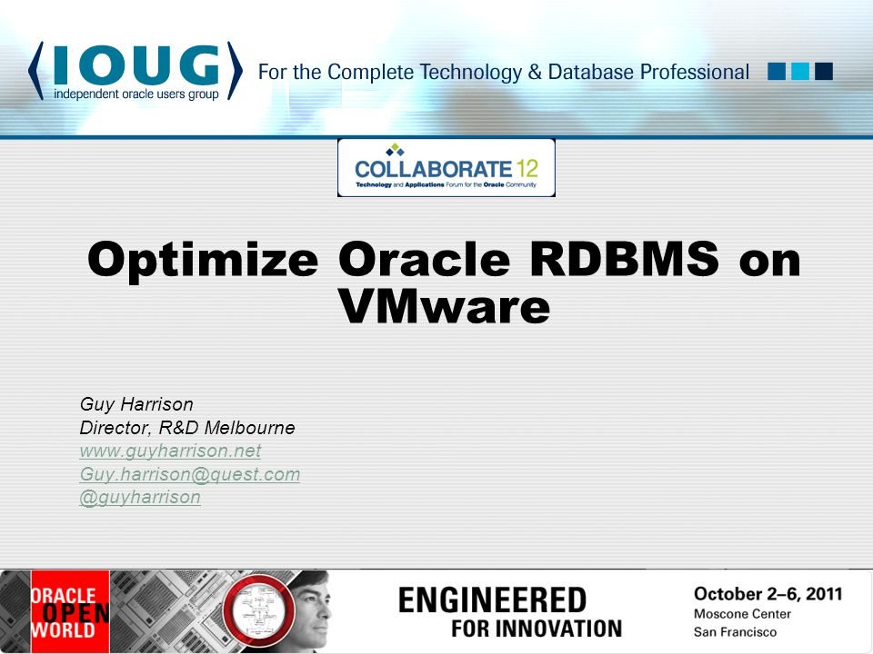 Optimize Oracle RDBMS on VMware Guy Harrison Director, R&D Melbourne www.guyharrison.net Guy.harrison@quest.com @guyharrison