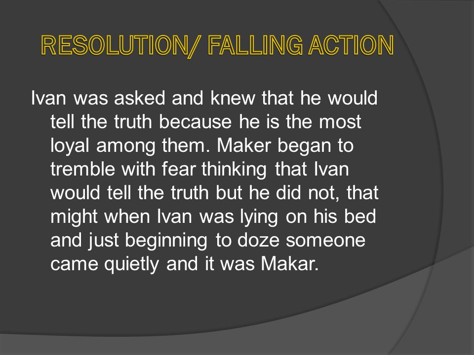Ivan was asked and knew that he would tell the truth because he is the most loyal among them. Maker began to tremble with fear thinking that Ivan woul
