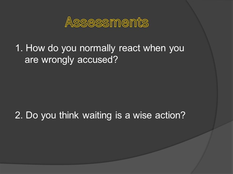 1. How do you normally react when you are wrongly accused? 2. Do you think waiting is a wise action?