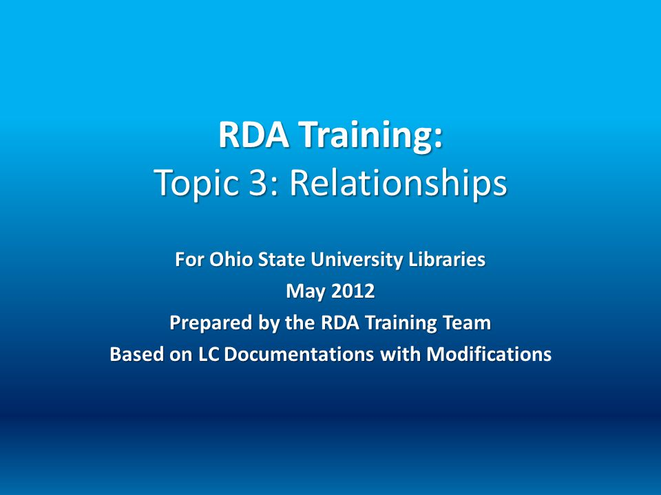 RDA Training: Topic 3: Relationships For Ohio State University Libraries May 2012 Prepared by the RDA Training Team Based on LC Documentations with Mo