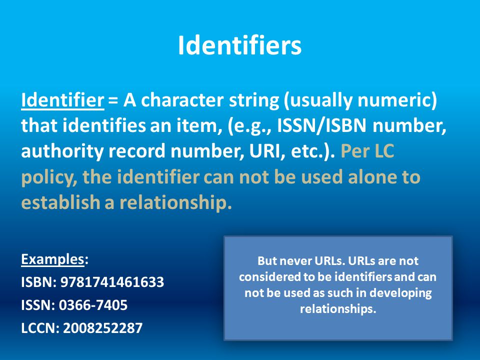 Identifiers Identifier = A character string (usually numeric) that identifies an item, (e.g., ISSN/ISBN number, authority record number, URI, etc.).