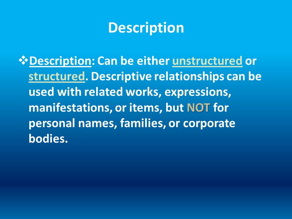 Description NOT  Description: Can be either unstructured or structured. Descriptive relationships can be used with related works, expressions, manife