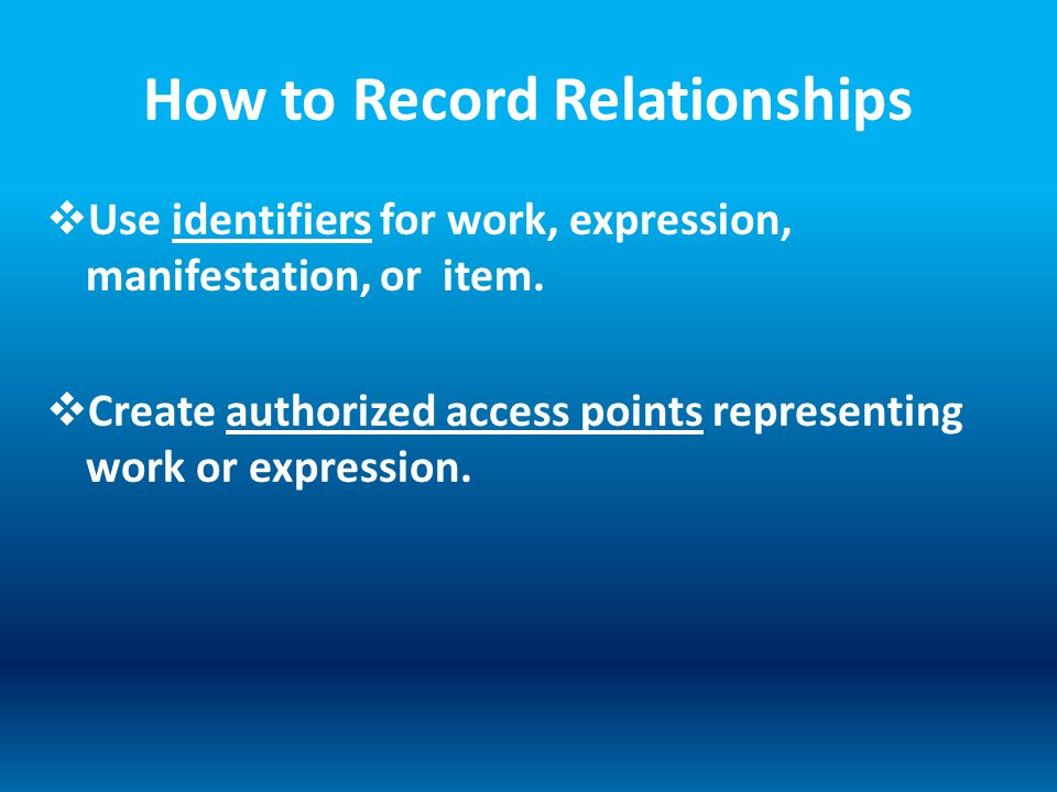 How to Record Relationships  Use identifiers for work, expression, manifestation, or item.  Create authorized access points representing work or exp